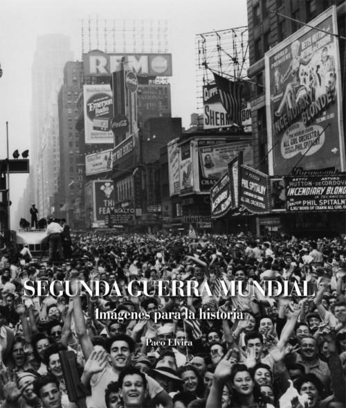 La Segunda Guerra Mundial. Imágenes para la historia, el nuevo libro de Paco Elvira